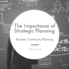 The Importance of Strategic Planning (Part 2 of 2):  Business Continuity Planning
